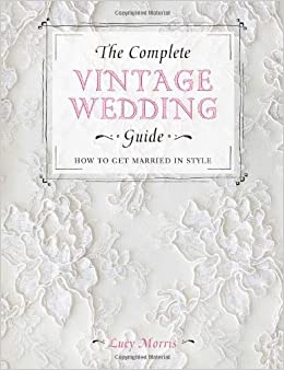 The complete vintage wedding guide how to get married in style the complete vintage wedding guide how to get married in style lucy morris 0806488423405 amazon books junglespirit