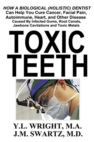 Toxic Teeth: How a Biological (Holistic) Dentist Can Help You Cure Cancer, Facial Pain, Autoimmune, Heart, and Other Disease Caused By Infected Gums, Root ... Jawbone Cavitations, and Toxic Metals by [Swartz M.D., J.M., Wright M.A., Y.L.]
