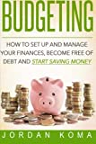 Budgeting: How to Set Up and Manage Your Finances, Become Free of Debt and Start Saving Money (Jordan Koma's ebooks)