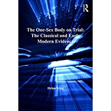 The One-Sex Body on Trial: The Classical and Early Modern Evidence (The History of Medicine in Context)