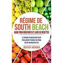 Régime de South Beach Guide pour Débutants et Livre de Recettes: Le Régime Alimentaire pour Finalement Perdre du Poids qui ne Manquera pas (South Beach Diet - French Edition)