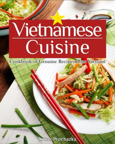 Vietnamese Cuisine: Cookbook of Genuine Recipes from Vietnam