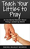 Teach Your Littles to Pray: An Accidental Memoir About Fixing a Jacked Up World