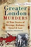 Greater London Murders: 33 True Stories Of Revenge, Jealousy, Greed & Lust (True Crime History)