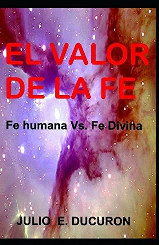 El valor de la fe: Fe humana vs. fe divina: Amazon.es: Ducuron, Julio Eduardo: Libros