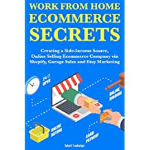 Work from Home Ecommerce Secrets:  Creating a Side-Income Source, Online Selling Ecommerce Company via Shopify, Garage Sales and Etsy Marketing