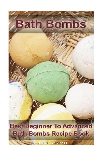 Bath Bombs: Best Beginner To Advanced Bath Bombs Recipe Book: (Diy Bath Bombs, How to Make Bath Bombs, Make Your Own Bath Bombs) (Natural Remedies, Stress Relief)