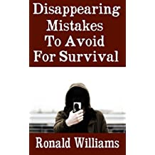 Disappearing Mistakes To Avoid For Survival: The Top Mistakes That You Must Avoid If You Want To Disappear Completely From The Authorities and Begin A New Life