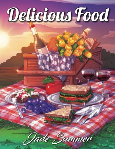 Delicious Food: An Adult Coloring Book with Decadent Desserts, Luscious Fruits, Relaxing Wines, Fresh Vegetables, Juicy Meats, Tasty Junk Foods, and More! (Coloring Books for Women) by Jade Summer