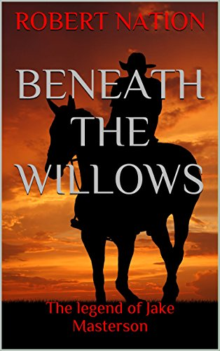 Beneath the willows: The Legend of Jake  Masterson (Jake Masterson The Man,The Myth,The Legend. Book 1)