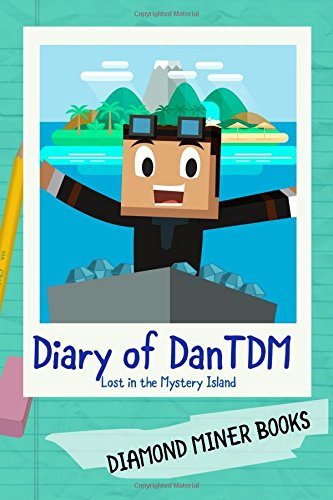 Diary of DanTDM: Lost in the Mystery Island: A DanTDM Minecraft Book for Kids featuring Minecraft Youtuber DanTDM from The Diamond Minecart (Unofficial Fan Fiction) (DanTDM Diary Book)
