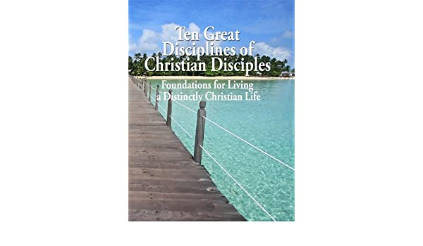 Ten Great Disciplines of Christian Disciples Foundations for Living a Distinctly Christian Life