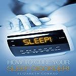 Sleep!: How to Cure Your Sleep Disorder! | Elizabeth Conrad