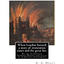 When London burned; a story of restoration times and the great fire.: By  G. A.(George Alfred) Henty and illus. by J.(Joseph) Finnemore (Born: 1860, Birmingham, United Kingdom Died: 1939),