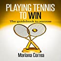 Playing Tennis to Win: The Guidebook to Success Audiobook by Mariana Correa Narrated by Rudi Novem