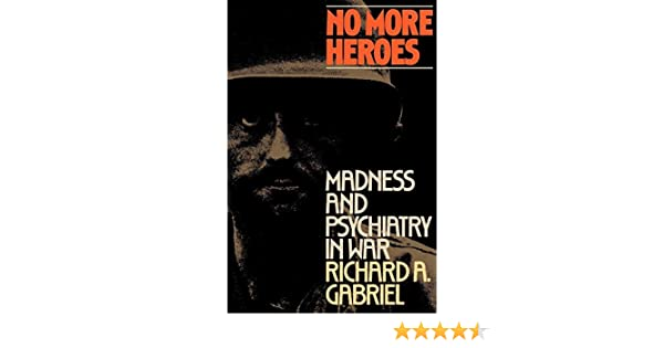 no more heroes madness and psychiatry in war