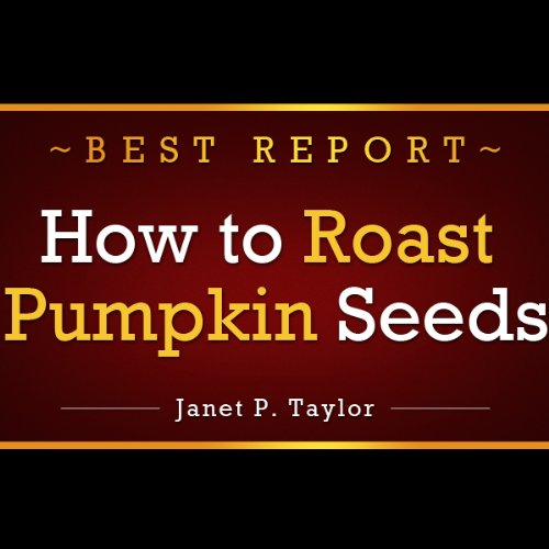 How to Roast Pumpkin Seeds: The Art of Roasting Pumpkin Seeds. All and More Inside This Great Short Report on Roasted Pumpkin Seeds (Roasting Seeds Pumpkin)