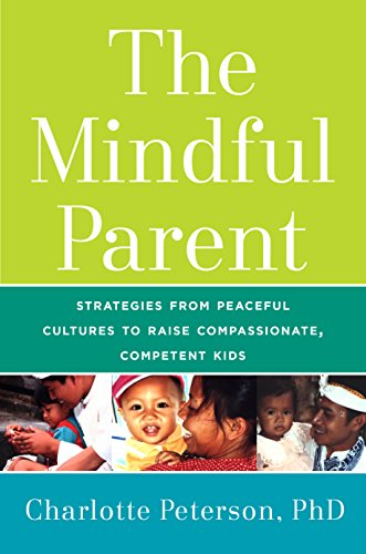 The Mindful Parent: Strategies from Peaceful Cultures to Raise Compassionate, Competent Kids cover