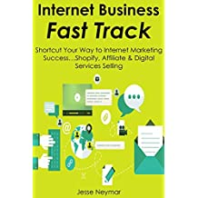 Internet Business Fast-Track: Shortcut Your Way to Internet Marketing Success…Shopify, Affiliate & Digital Services Selling