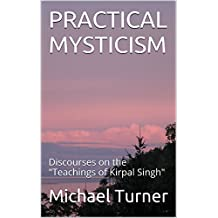"PRACTICAL MYSTICISM: Discourses on the ""Teachings of Kirpal Singh"""