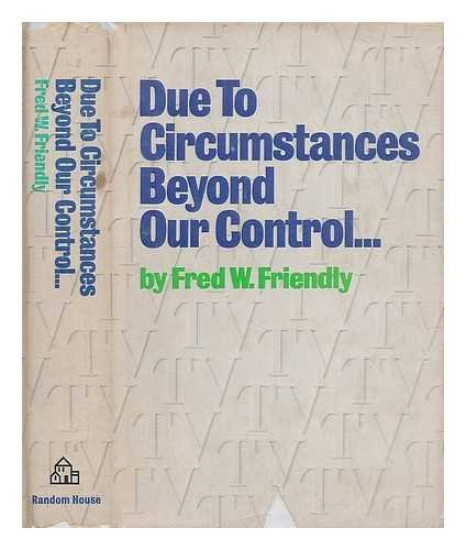 Due To Circumstances Beyond Our Control by Fred W. Friendly