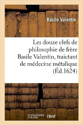 Téléchargement Les douze clefs de philosophie de frère Basile Valentin, traictant de médecine métalique (Éd.1624) epub pdf