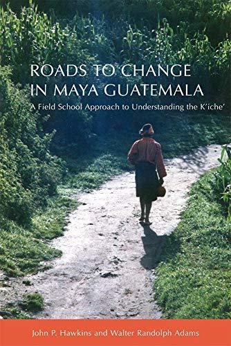 Roads to Change in Maya Guatemala: A Field School Approach to Understanding the K'iche
