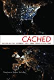 Cached : Decoding the Internet in Global Popular Culture, Schulte, Stephanie Ricker, 0814708668