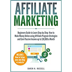 Affiliate Marketing: Beginners Guide to Learn Step-by-Step How to Make Money Online using Affiliate Program Strategies and Earn Passive Income up to $10,000 a Month (PLUS: Setting Up your Blog)