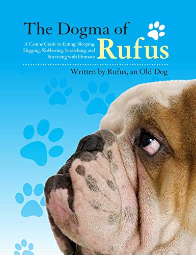 The Dogma of Rufus: A Canine Guide to Eating, Sleeping, Digging, Slobbering,...
