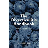 The Diverticulitis Handbook: How to Live Pain Free: Foods to Eat & Avoid, 3 Phase Diet Guide, 21 Recipe Cookbook, Index of Causes & Symptoms