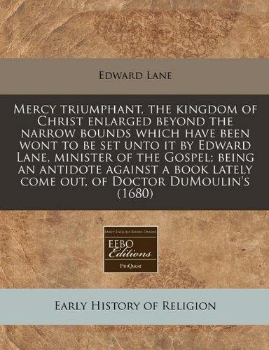 Download Mercy triumphant, the kingdom of Christ enlarged beyond the narrow bounds which have been wont to be set unto it by Edward Lane, minister of the ... lately come out, of Doctor DuMoulin's (1680) PDF