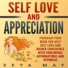 Self-Love and Appreciation: Program Your Mind for Deep Self-Love and Higher Confidence with Subliminal Affirmations and Hypnosis Speech by Zeta May Narrated by Infinity Productions