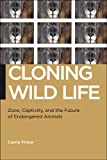 Cloning Wild Life: Zoos, Captivity, and the Future of Endangered Animals (Biopolitics: Medicine, Technoscience, and Health in the 21st Century), Carrie Friese, 1479836389