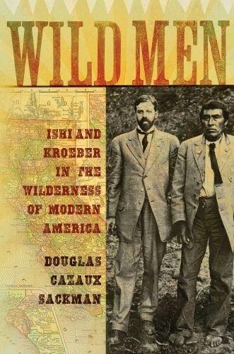 Wild Men: Ishi and Kroeber in the Wilderness of Modern America (New Narratives in American History) by Douglas Cazaux Sackman (2010-01-19)