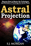Astral Projection: Discover How to Master the Techniques and Methods of Traveling the Astral Plane (Astral Projection,Astral Travel,Astral Plane,OBE, Out-of-Body Experience,Mysticism)