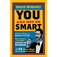 You Are Not So Smart: Why Your Memory is Mostly Fiction, Why You Have Too Many Friends on Facebook and 46 Other Ways You're Deluding