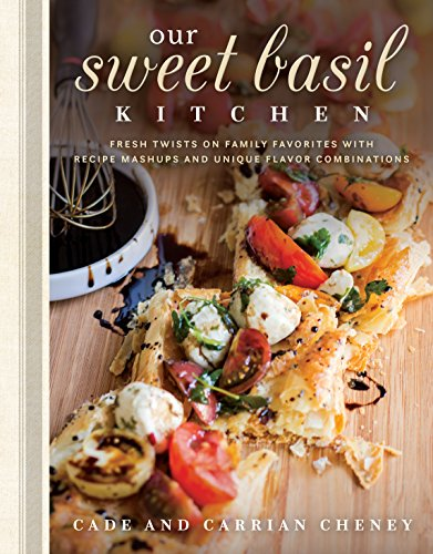 Our Sweet Basil Kitchen: Fresh Twists on Family Favorites With Recipe Mashups and Unique Flavor Combinations by Cade Cheney, Carrian Cheney