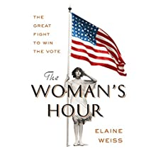 The Woman's Hour: The Great Fight to Win the Vote Audiobook by Elaine Weiss Narrated by Elaine Weiss, Tavia Gilbert