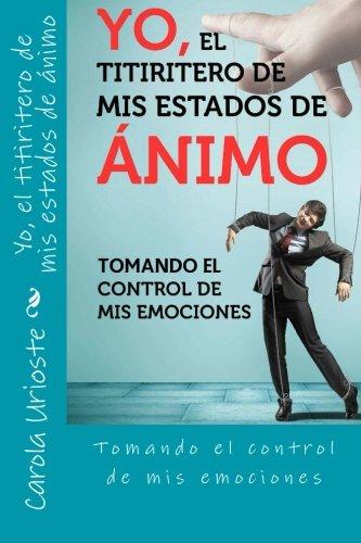 Yo, el titiritero de mis estados de animo: Tomando el control de mis emociones (Spanish Edition)