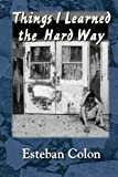: Things I Learned the Hard Way? by Esteban Colon (2013-12-04)