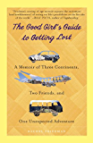 The Good Girl's Guide to Getting Lost: A Memoir of Three Continents, Two Friends, and One Unexpected Adventure