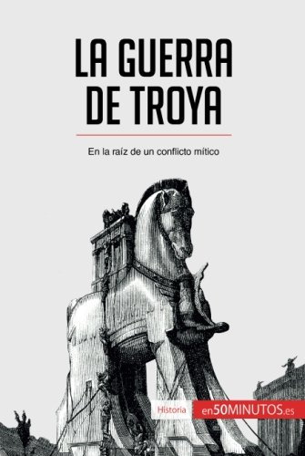 La guerra de Troya: En la raíz de un conflicto mítico (Spanish Edition)