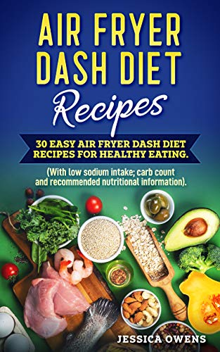 Air Fryer Dash Diet Recipes: 30 Easy Air Fryer Dash Diet Recipes for healthy eating. (Low sodium intake with carb count and recommended nutritional information). by Jessica Owens