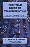 The Field Guide to Telecommuting: The Definitive Handbook for Current and Potential Teleworkers (Volume 1)