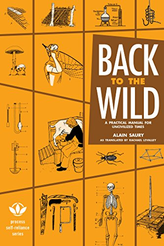 (Back to the Wild: A Practical Manual for Uncivilized Times (Process Self-reliance Series))