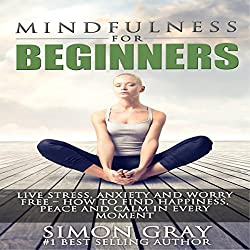 Mindfulness for Beginners: Live Stress, Anxiety, and Worry Free