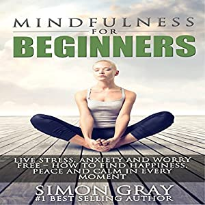 Mindfulness for Beginners: Live Stress, Anxiety, and Worry Free Audiobook