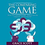 The Comparing Game: Escape the Comparing Paradigm, Embrace Your Own Uniqueness, Be Your True Self | Grace Scott