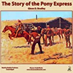 The Story of the Pony Express: An Account of the Most Remarkable Mail Service Ever in Existence, and Its Place in History | Glenn D. Bradley